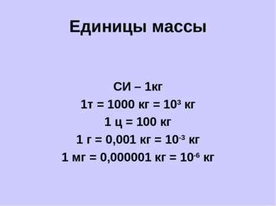 Единицы массы СИ – 1кг 1т = 1000 кг = 103 кг 1 ц = 100 кг 1 г = 0,001 кг = 10...