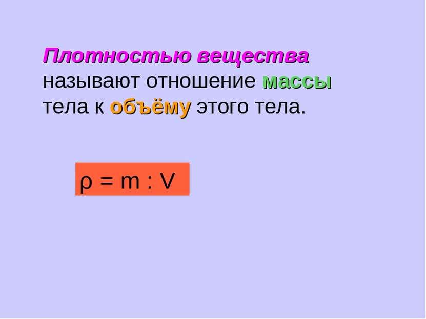 Плотностью вещества называют отношение массы тела к объёму этого тела. ρ = m : V