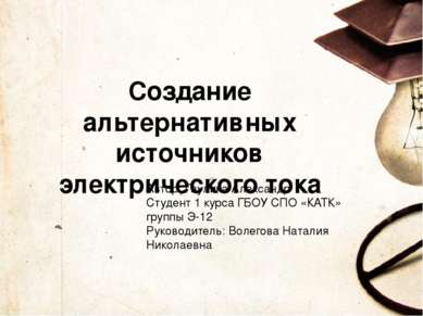 Создание альтернативных источников электрического тока Автор: Гаулика Алексан...