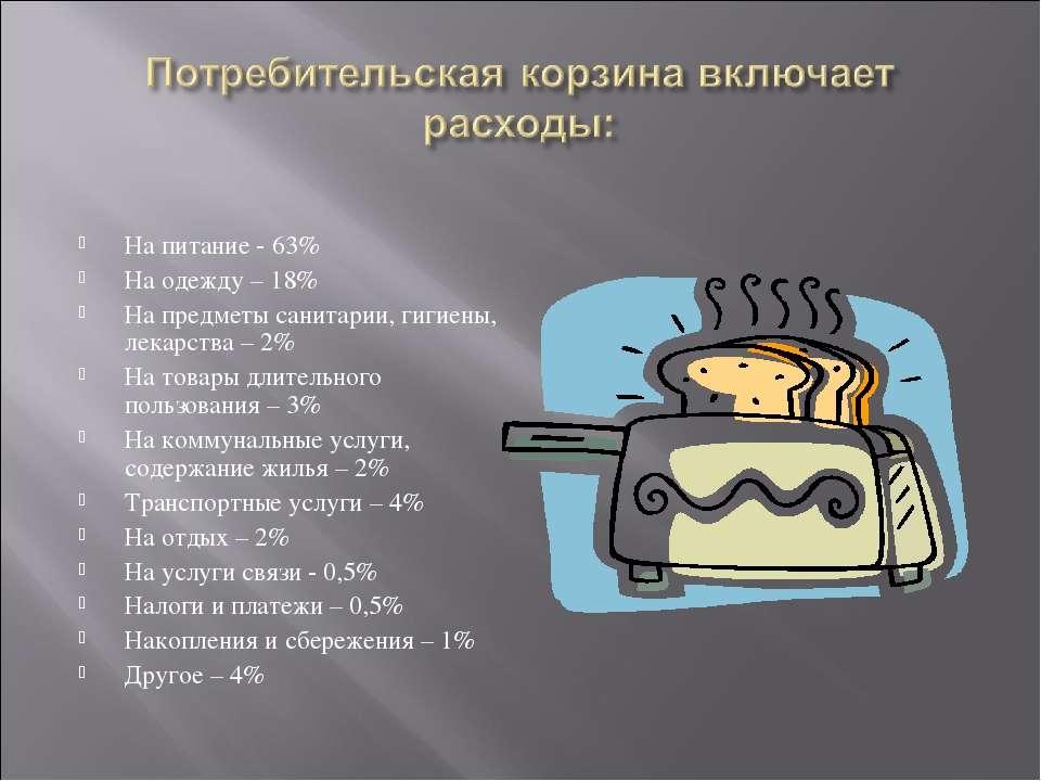 На питание - 63% На одежду – 18% На предметы санитарии, гигиены, лекарства – ...