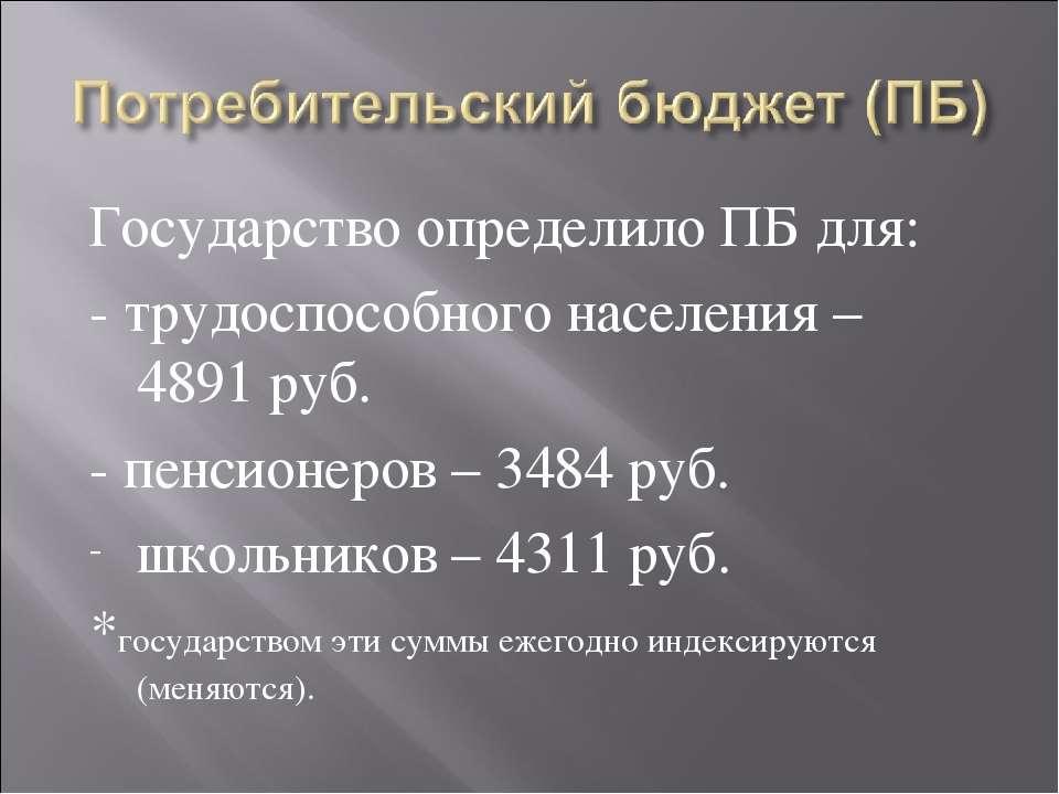 Государство определило ПБ для: - трудоспособного населения – 4891 руб. - пенс...