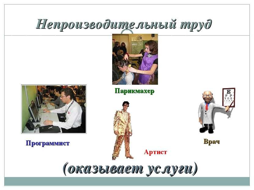 Непроизводительный труд (оказывает услуги) Парикмахер Программист Врач Артист