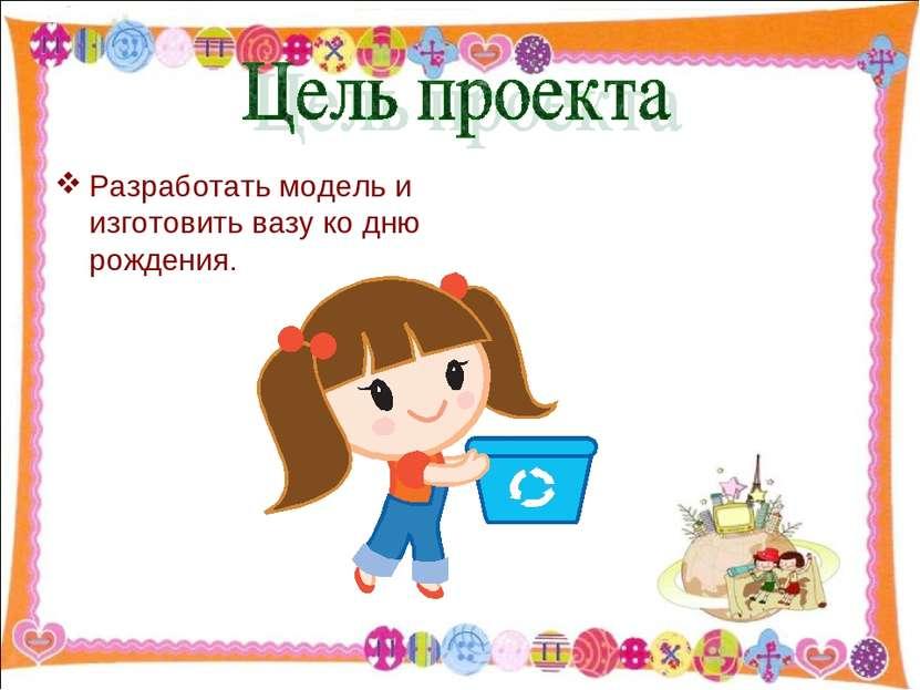 Разработать модель и изготовить вазу ко дню рождения. http://aida.ucoz.ru