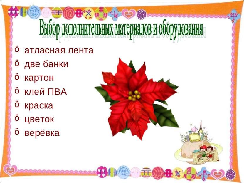 атласная лента две банки картон клей ПВА краска цветок верёвка http://aida.uc...