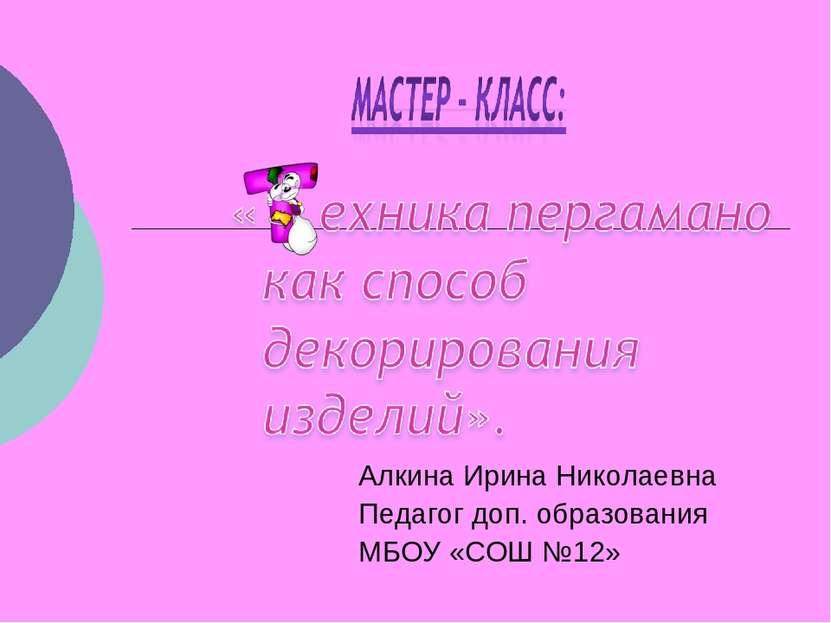 Алкина Ирина Николаевна Педагог доп. образования МБОУ «СОШ №12»