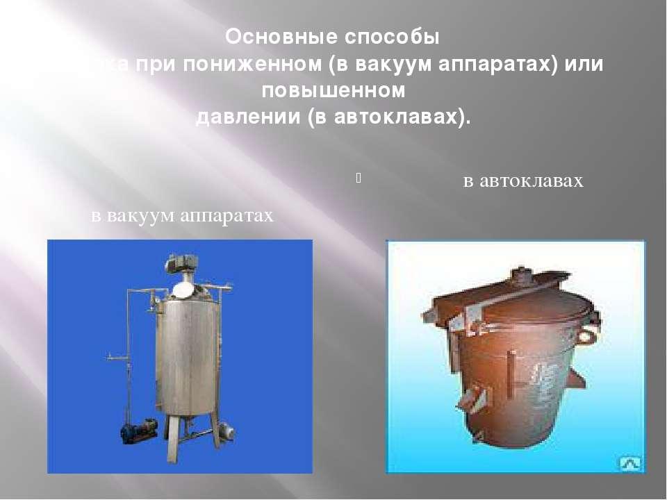Основные способы Варка при пониженном (в вакуум аппаратах) или повышенном дав...