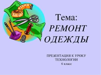 Тема: РЕМОНТ ОДЕЖДЫ ПРЕЗЕНТАЦИЯ К УРОКУ ТЕХНОЛОГИИ 6 класс