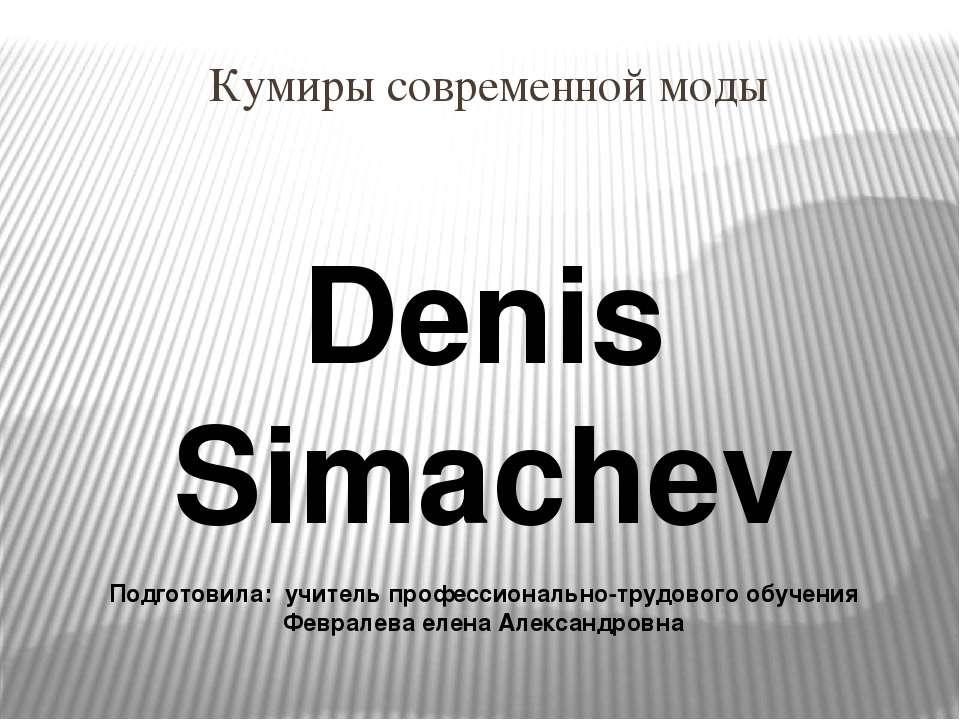 Кумиры современной моды Denis Simachev Подготовила: учитель профессионально-т...