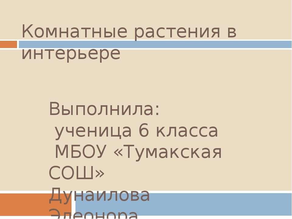 Комнатные растения в интерьере Выполнила: ученица 6 класса МБОУ «Тумакская СО...