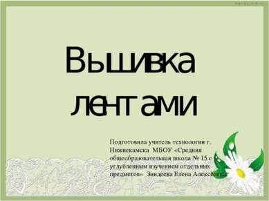 Вышивка лентами Подготовила учитель технологии г. Нижнекамска МБОУ «Средняя о...
