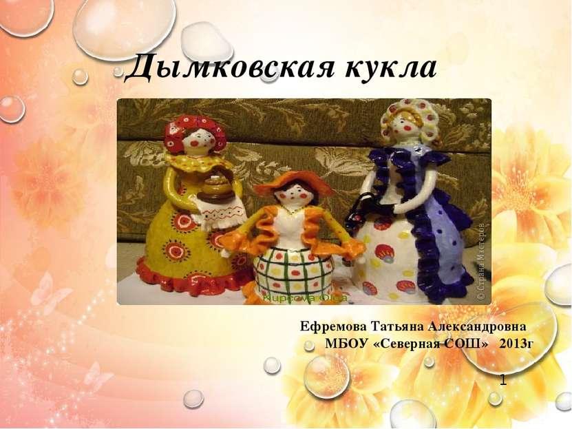 Дымковская кукла Ефремова Татьяна Александровна МБОУ «Северная СОШ» 2013г