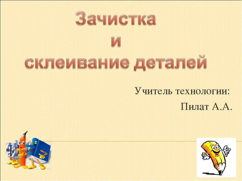 Учитель технологии: Пилат А.А.