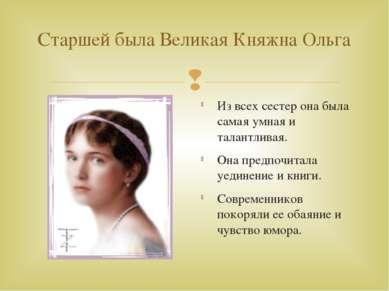 Старшей была Великая Княжна Ольга Из всех сестер она была самая умная и талан...