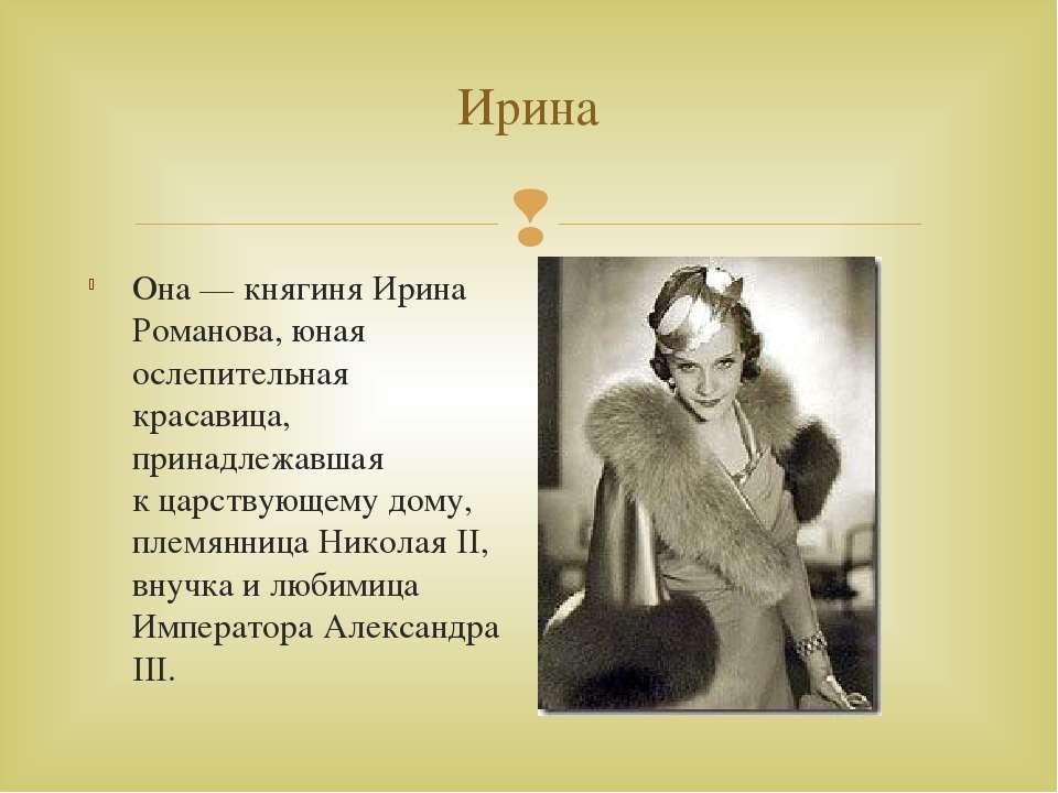 Ирина Она— княгиня Ирина Романова, юная ослепительная красавица, принадлежав...