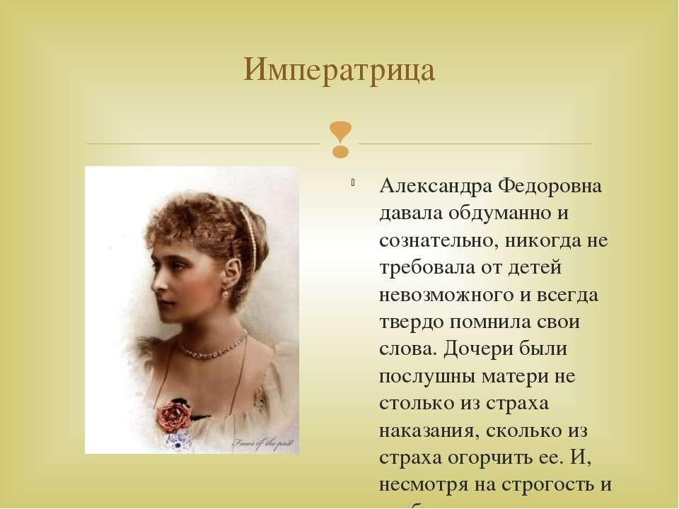 Императрица Александра Федоровна давала обдуманно и сознательно, никогда не т...