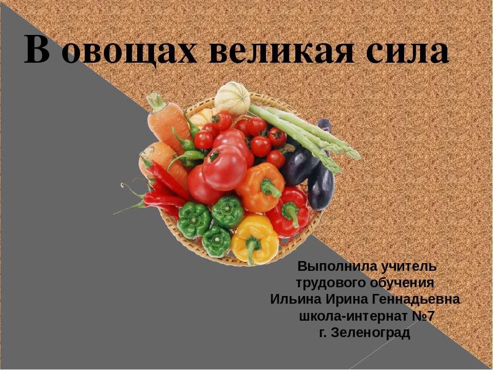 В овощах великая сила Выполнила учитель трудового обучения Ильина Ирина Генна...
