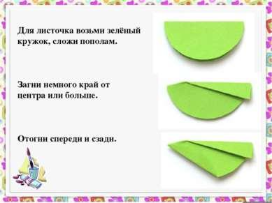 Для листочка возьми зелёный кружок, сложи пополам. ...
