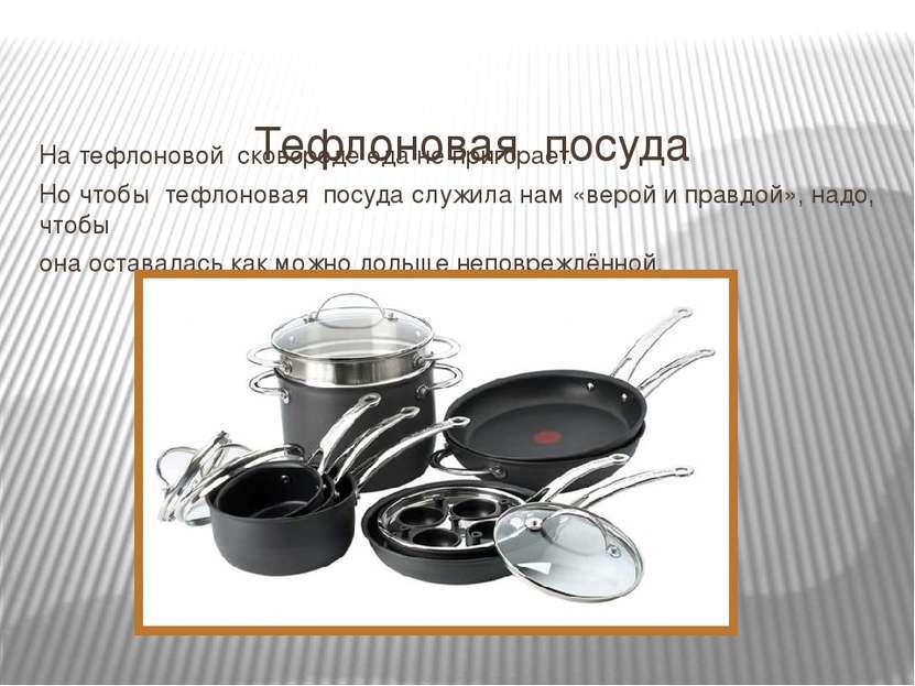 Тефлоновая посуда На тефлоновой сковороде еда не пригорает. Но чтобы тефлонов...