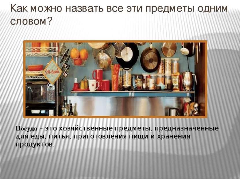 Как можно назвать все эти предметы одним словом? Посуда – это хозяйственные п...