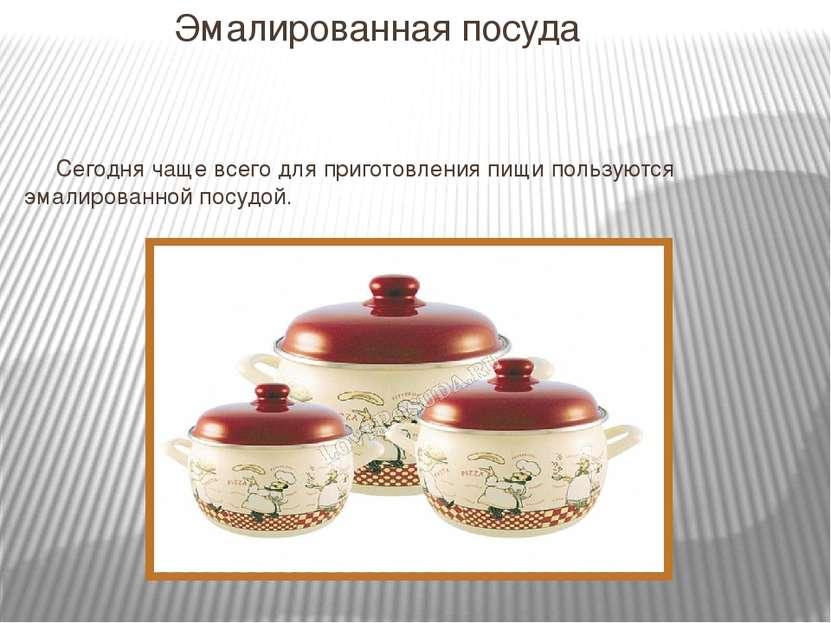 Эмалированная посуда Сегодня чаще всего для приготовления пищи пользуются эма...