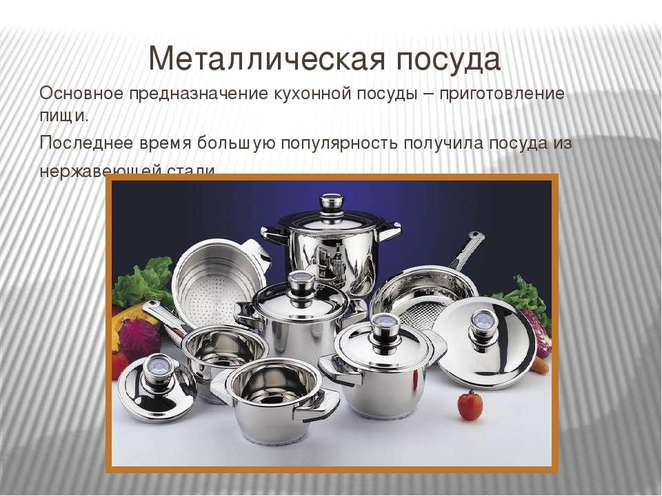 Металлическая посуда Основное предназначение кухонной посуды – приготовление ...