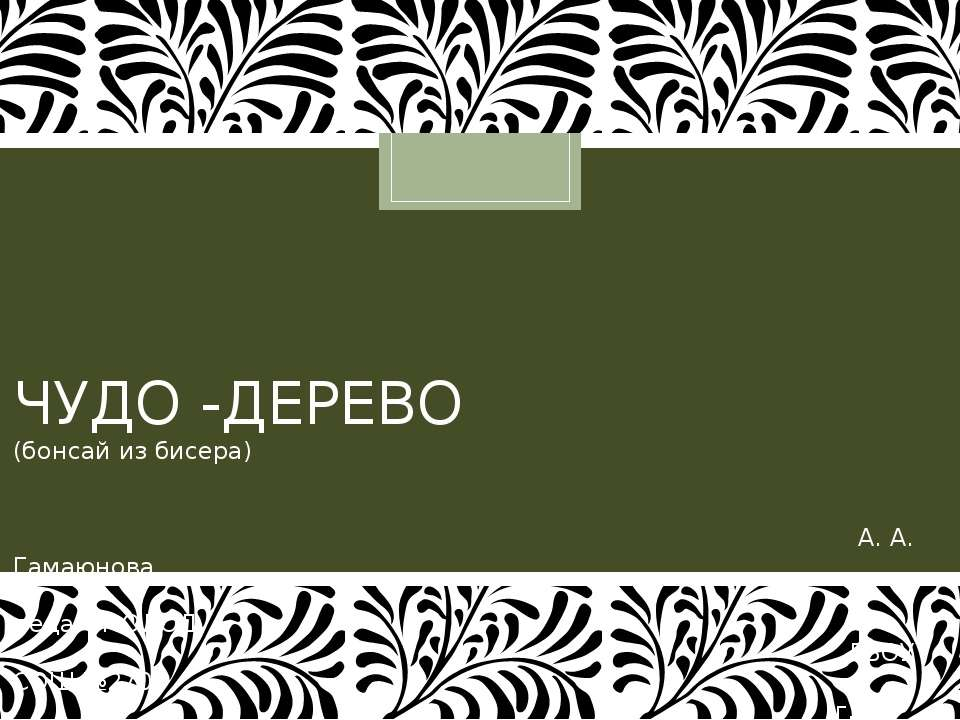 ЧУДО -ДЕРЕВО (бонсай из бисера) А. А. Гамаюнова, педагог ОДОД ГБОУ СОШ №270, ...