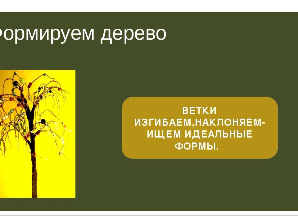 Формируем дерево ВЕТКИ ИЗГИБАЕМ,НАКЛОНЯЕМ- ИЩЕМ ИДЕАЛЬНЫЕ ФОРМЫ.