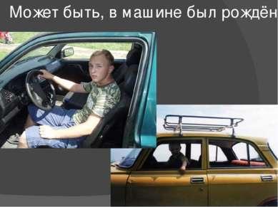 Может быть, в машине был рождён ?