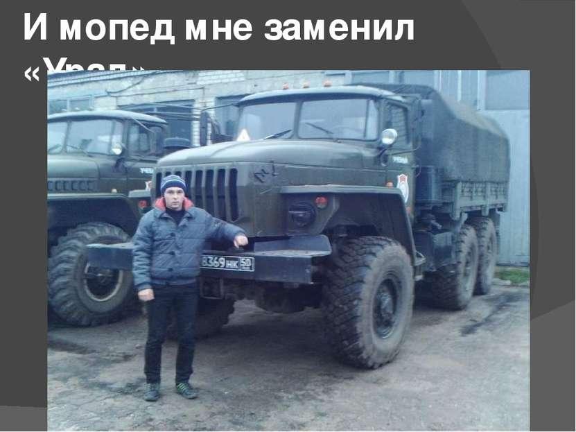 И мопед мне заменил «Урал».