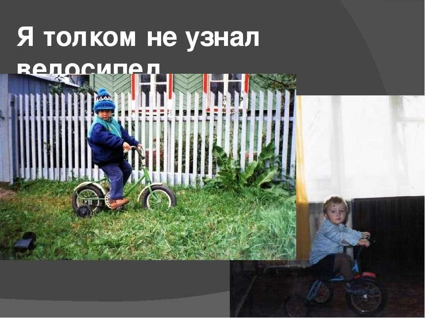 Я толком не узнал велосипед,
