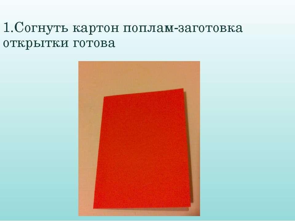 1.Согнуть картон поплам-заготовка открытки готова