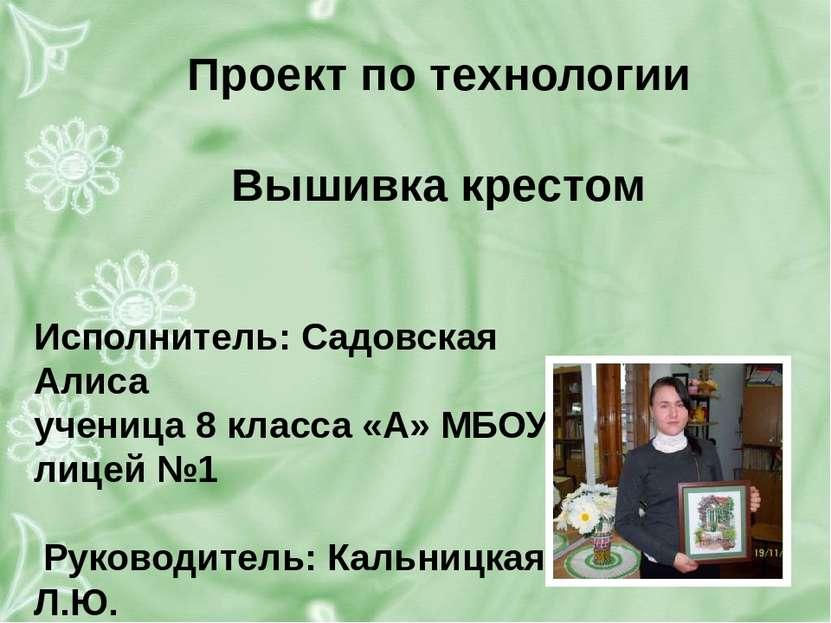 Проект по технологии  Вышивка крестом Исполнитель: Садовская Алиса ученица 8...