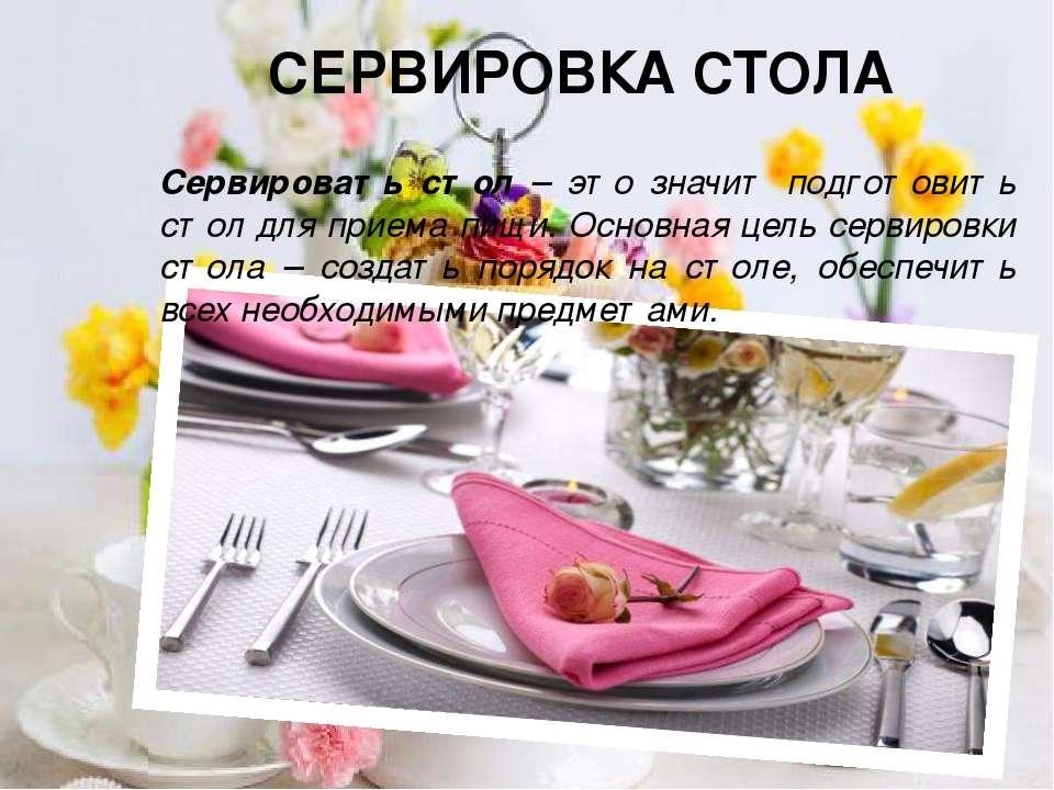 СЕРВИРОВКА СТОЛА Сервировать стол – это значит подготовить стол для приема пи...