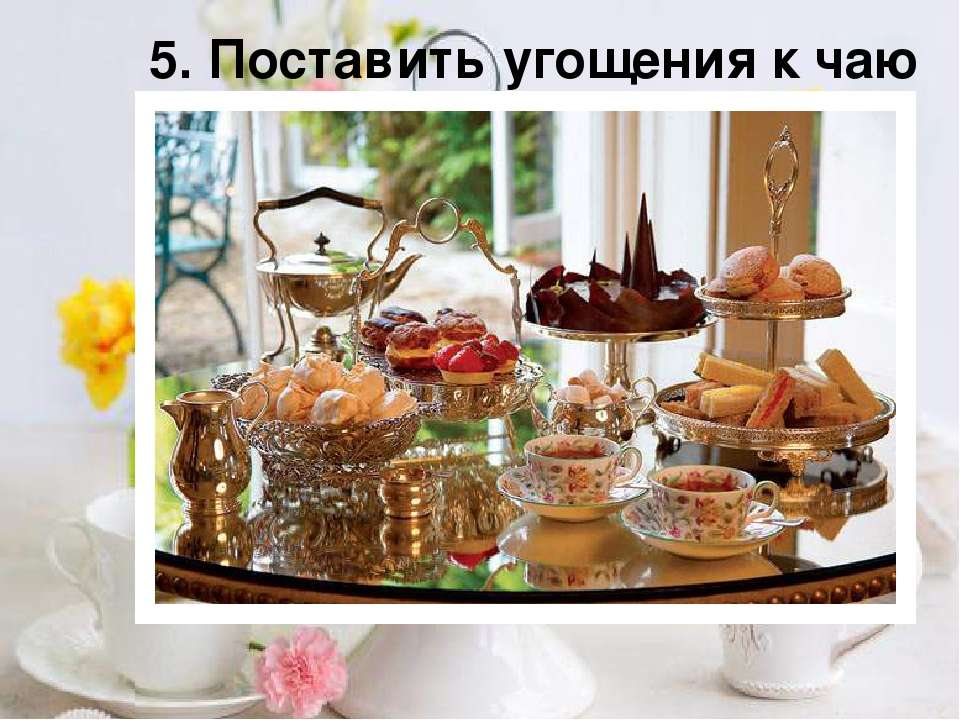 5. Поставить угощения к чаю
