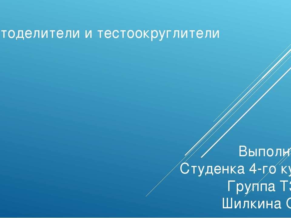 Тестоделители и тестоокруглители Выполнила: Студенка 4-го курса Группа T3415 ...