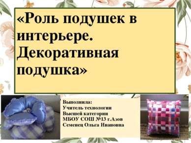 «Роль подушек в интерьере. Декоративная подушка» Выполнила: Учитель технологи...