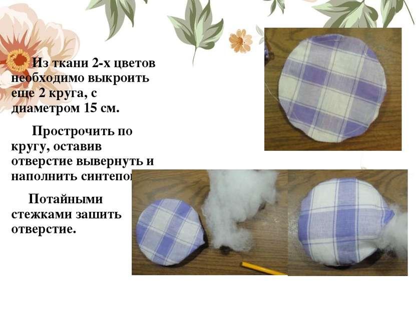 Из ткани 2-х цветов необходимо выкроить еще 2 круга, с диаметром 15 см. Прост...