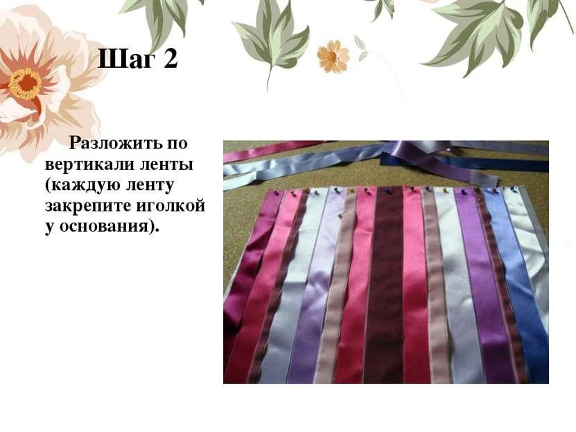 Шаг 2 Разложить по вертикали ленты (каждую ленту закрепите иголкой у основани...