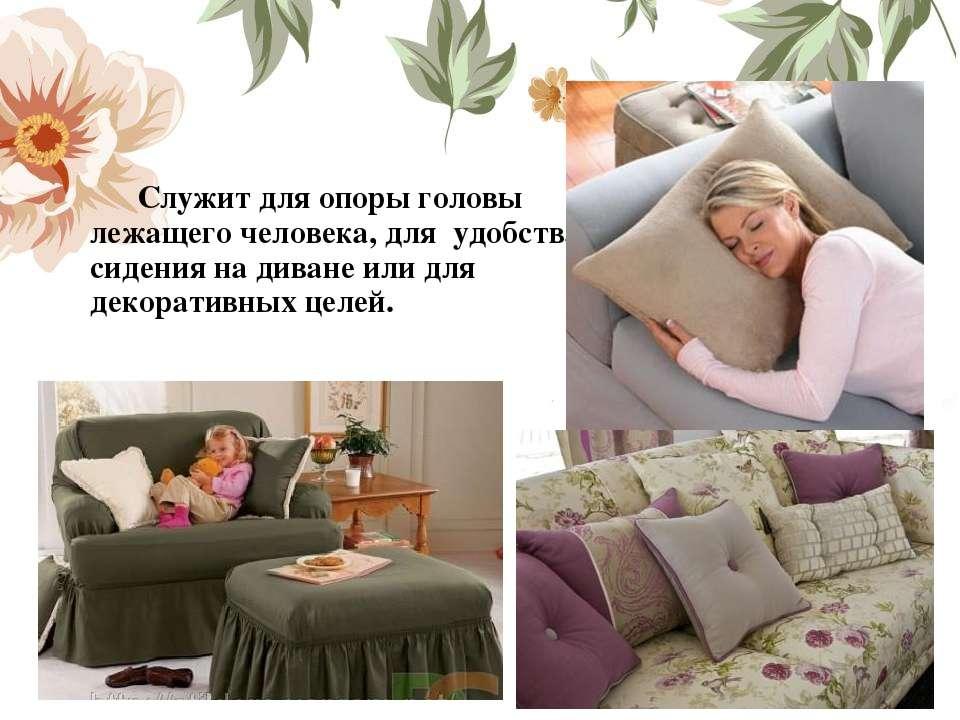 Служит для опоры головы лежащего человека, для удобства сидения на диване ил...