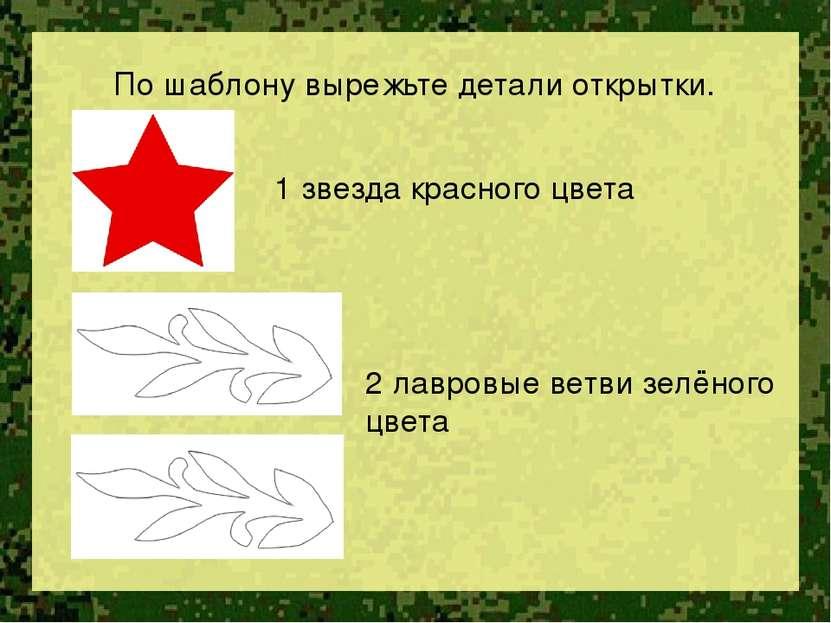 По шаблону вырежьте детали открытки. 1 звезда красного цвета 2 лавровые ветви...