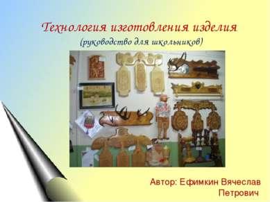 Технология изготовления изделия (руководство для школьников) Автор: Ефимкин В...