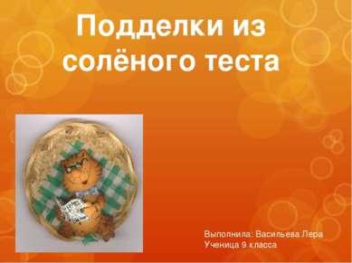Подделки из солёного теста Выполнила: Васильева Лера Ученица 9 класса