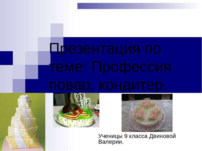 Презентация по теме: Профессия повар, кондитер. Ученицы 9 класса Двиновой Вал...