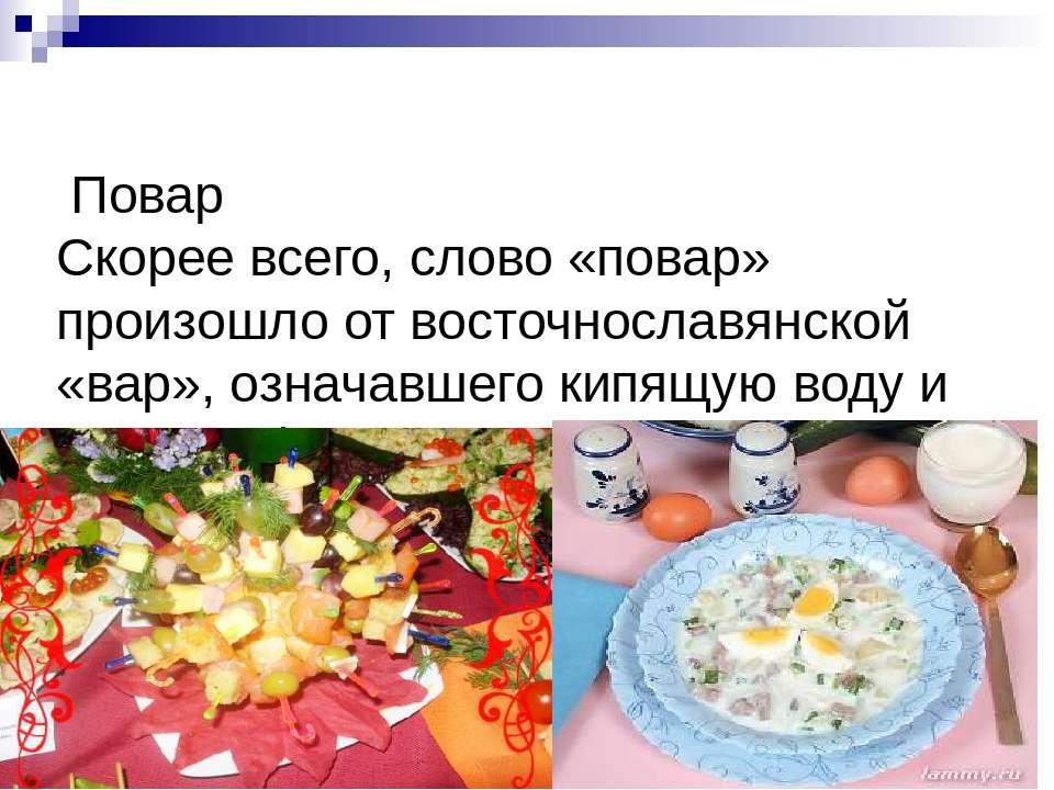 Повар Скорее всего, слово «повар» произошло от восточнославянской «вар», озна...