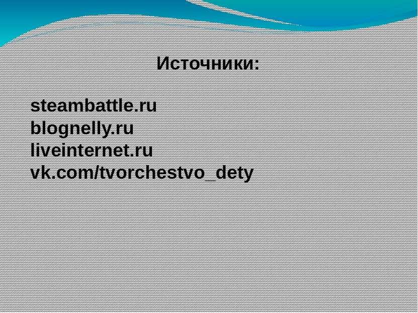 Источники: steambattle.ru blognelly.ru liveinternet.ru vk.com/tvorchestvo_dety