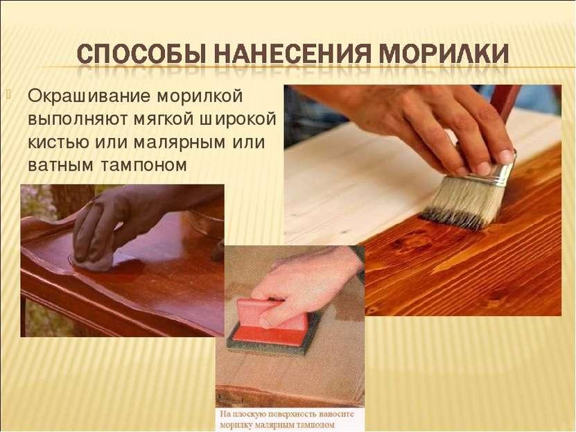 Окрашивание морилкой выполняют мягкой широкой кистью или малярным или ватным ...