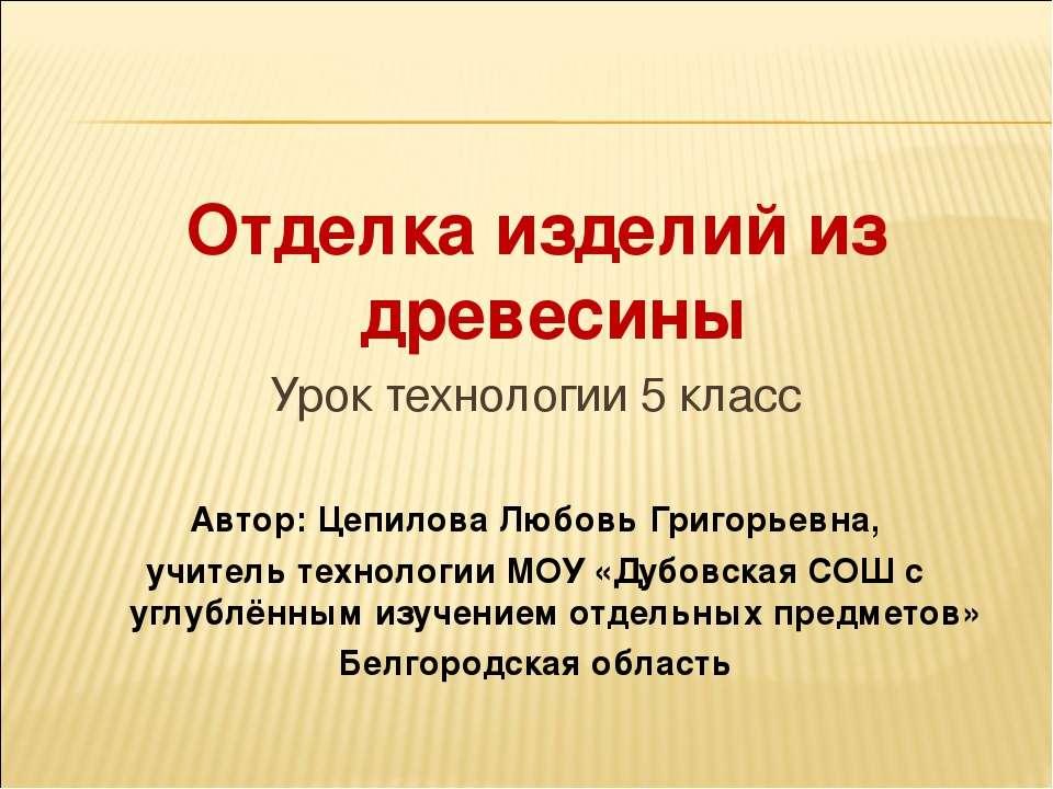 Отделка изделий из древесины Урок технологии 5 класс Автор: Цепилова Любовь Г...