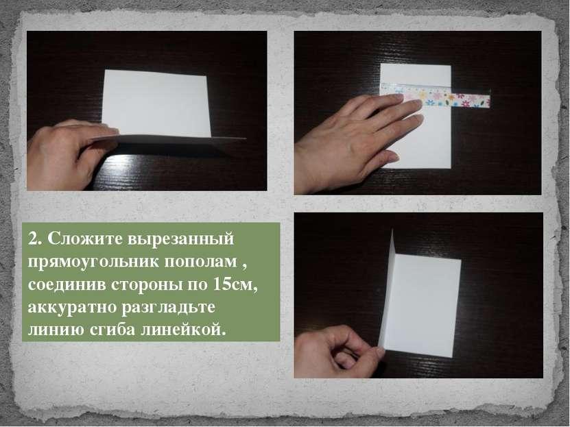 2. Сложите вырезанный прямоугольник пополам , соединив стороны по 15см, аккур...
