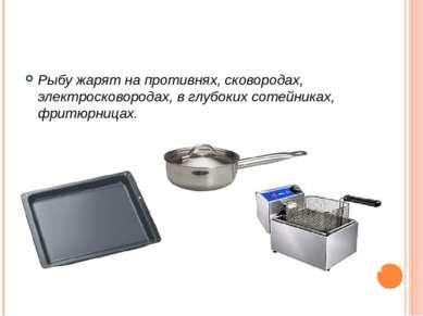 Рыбу жарят на противнях, сковородах, электросковородах, в глубоких сотейниках...