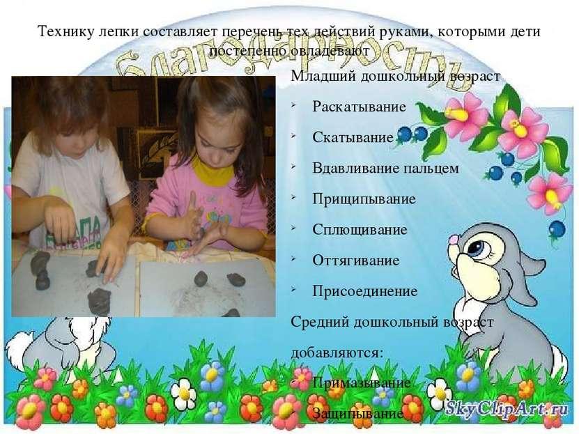 Технику лепки составляет перечень тех действий руками, которыми дети постепен...